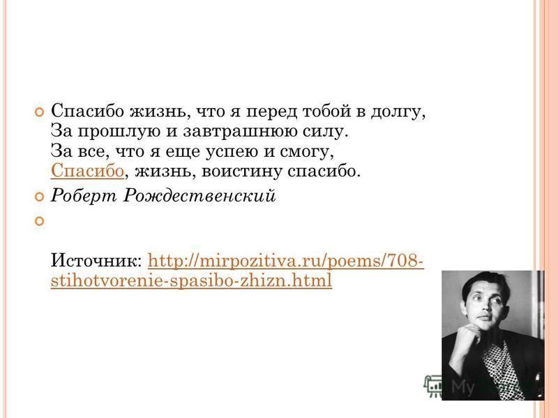 Спасибо жизнь, что я перед тобой в долгу, За прошлую и завтрашнюю силу. За все, что я еще успею и смогу, Спасибо, жизнь, воистину спасибо. Спасибо Роберт Рождественский Источник: http://mirpozitiva.ru/poems/708- stihotvorenie-spasibo-zhizn.htmlhttp:/