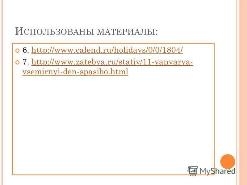 И СПОЛЬЗОВАНЫ МАТЕРИАЛЫ : 6. http://www.calend.ru/holidays/0/0/1804/http://www.calend.ru/holidays/0/0/1804/ 7. http://www.zatebya.ru/statiy/11-yanvarya- vsemirnyi-den-spasibo.htmlhttp://www.zatebya.ru/statiy/11-yanvarya- vsemirnyi-den-spasibo.html