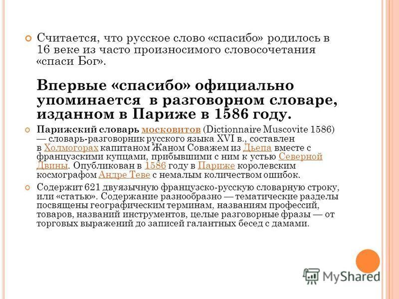 Считается, что русское слово «спасибо» родилось в 16 веке из часто произносимого словосочетания «спаси Бог». Впервые «спасибо» официально упоминается в разговорном словаре, изданном в Париже в 1586 году. Парижский словарь московттитов (Dictionnaire M