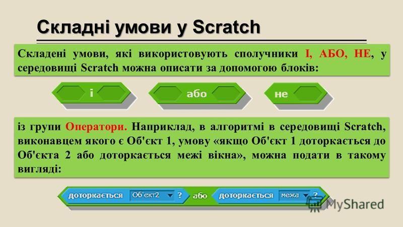 Складні умови у Scratch із групи Оператори. Наприклад, в алгоритмі в середовищі Scratch, виконавцем якого є Об'єкт 1, умову «якщо Об'єкт 1 доторкається до Об'єкта 2 або доторкається межі вікна», можна подати в такому вигляді: Складені умови, які вико