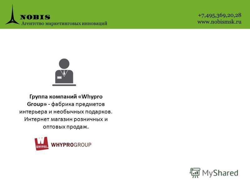 Группа компаний «Whypro Group» - фабрика предметов интерьера и необычных подарков. Интернет магазин розничных и оптовых продаж.