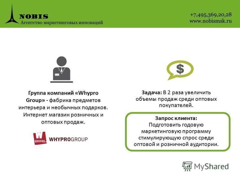 Группа компаний «Whypro Group» - фабрика предметов интерьера и необычных подарков. Интернет магазин розничных и оптовых продаж. Задача: В 2 раза увеличить объемы продаж среди оптовых покупателей. Запрос клиента: Подготовить годовую маркетинговую прог