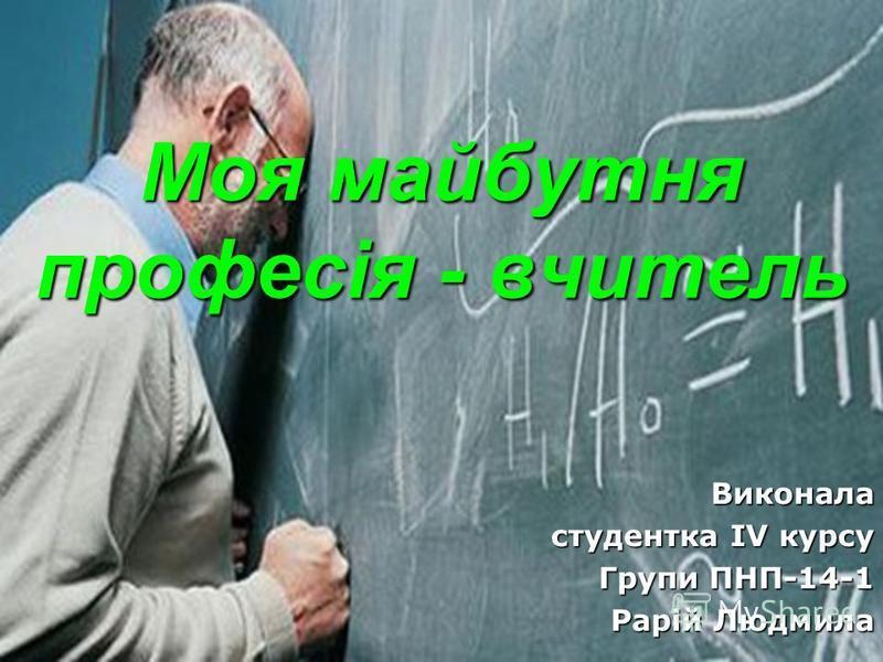 Моя майбутня професія - вчитель Виконала студентка IV курсу Групи ПНП-14-1 Рарій Людмила