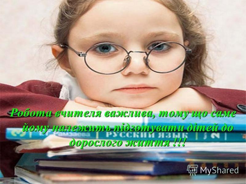 Робота вчителя важлива, тому що саме йому належить підготувати дітей до дорослого життя !!!