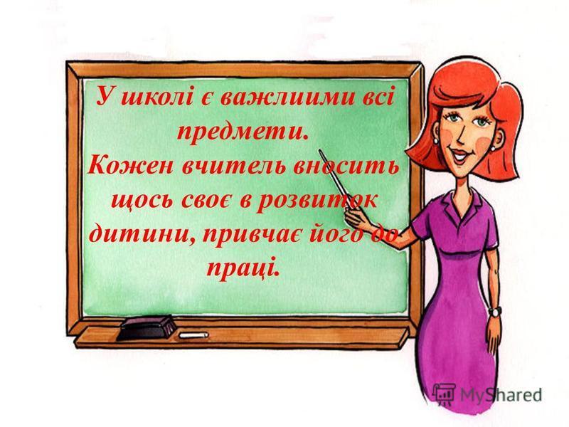У школі є важлиими всі предмети. Кожен вчитель вносить щось своє в розвиток дитини, привчає його до праці.