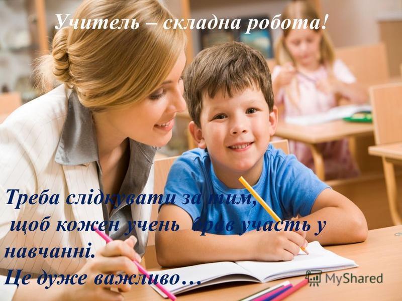 . Учитель – складна робота! Треба слідкувати за тим, щоб кожен учень брав участь у навчанні. Це дуже важливо…