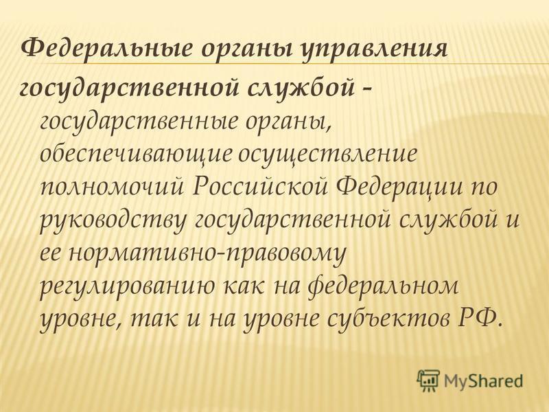Федеральные органы управления государственной службой - государственные органы, обеспечивающие осуществление полномочий Российской Федерации по руководству государственной службой и ее нормативно-правовому регулированию как на федеральном уровне, так