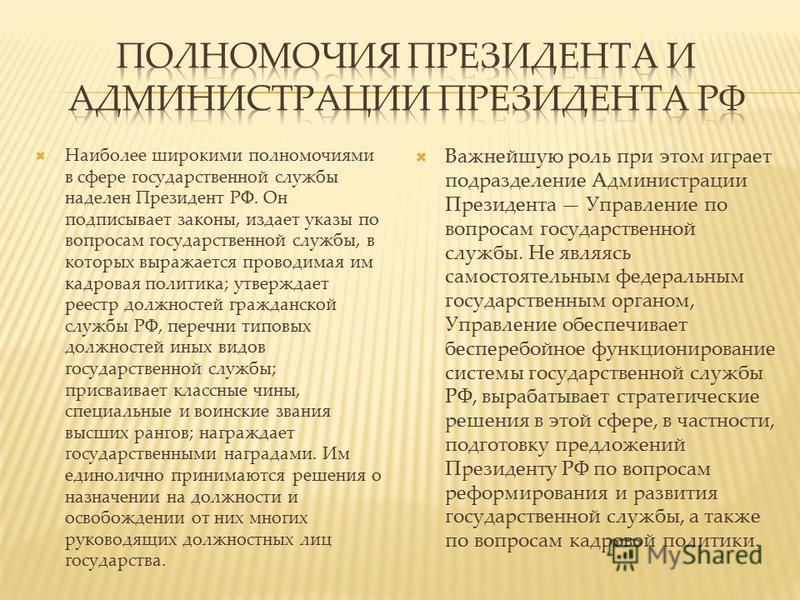 Наиболее широкими полномочиями в сфере государственной службы наделен Президент РФ. Он подписывает законы, издает указы по вопросам государственной службы, в которых выражается проводимая им кадровая политика; утверждает реестр должностей гражданской