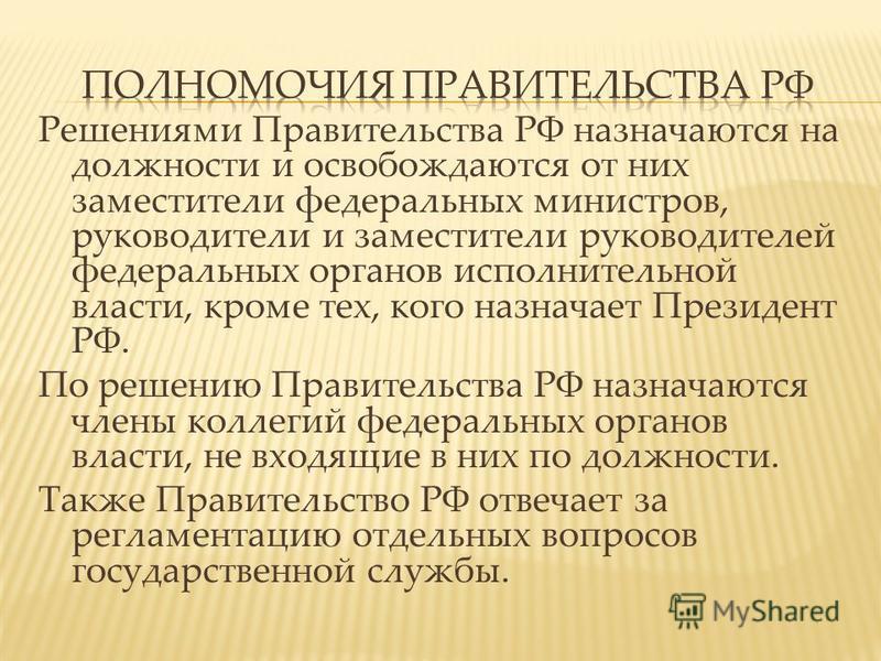 Решениями Правительства РФ назначаются на должности и освобождаются от них заместители федеральных министров, руководители и заместители руководителей федеральных органов исполнительной власти, кроме тех, кого назначает Президент РФ. По решению Прави