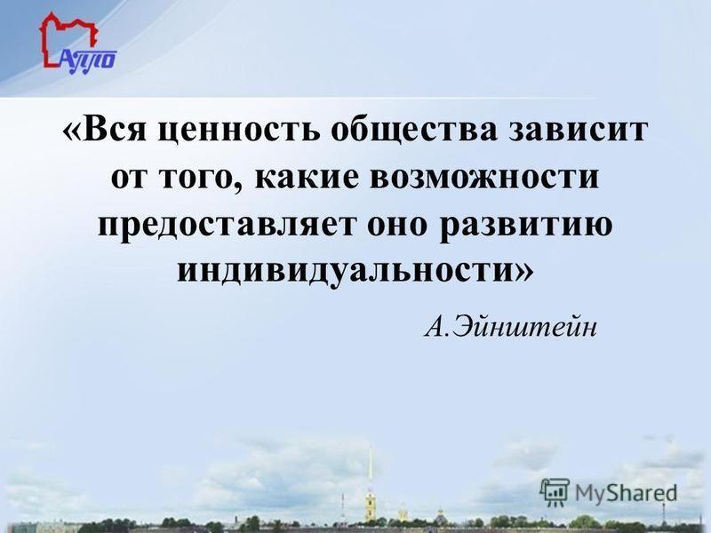 «Вся ценность общества зависит от того, какие возможности предоставляет оно развитию индивидуальности» А.Эйнштейн