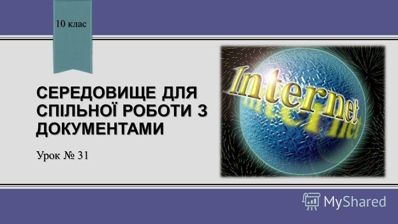 СЕРЕДОВИЩЕ ДЛЯ СПІЛЬНОЇ РОБОТИ З ДОКУМЕНТАМИ Урок 31 10 клас