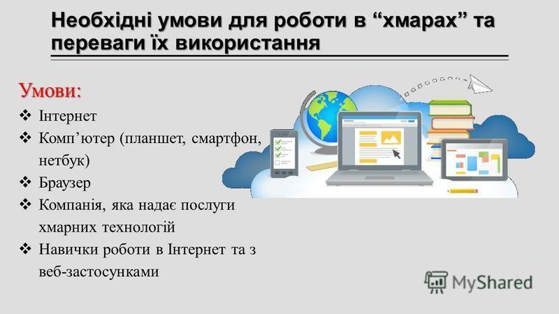 Необхідні умови для роботи в хмарах та переваги їх використання Умови: Інтернет Компютер (планшет, смартфон, нетбук) Браузер Компанія, яка надає послуги хмарних технологій Навички роботи в Інтернет та з веб-застосунками
