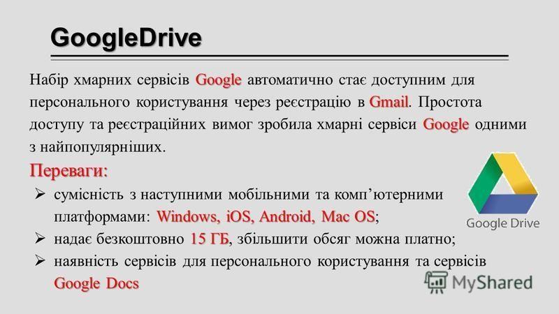 GoogleDrive Google Gmail Google Набір хмарних сервісів Google автоматично стає доступним для персонального користування через реєстрацію в Gmail. Простота доступу та реєстраційних вимог зробила хмарні сервіси Google одними з найпопулярніших.Переваги: