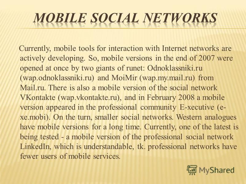 Currently, mobile tools for interaction with Internet networks are actively developing. So, mobile versions in the end of 2007 were opened at once by two giants of runet: Odnoklassniki.ru (wap.odnoklassniki.ru) and MoiMir (wap.my.mail.ru) from Mail.r