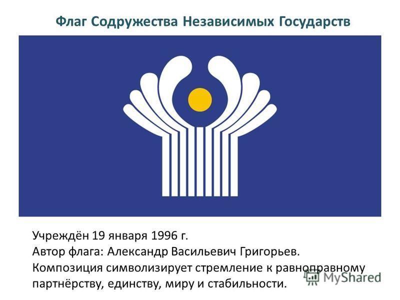 Флаг Содружества Независимых Государств Учреждён 19 января 1996 г. Автор флага: Александр Васильевич Григорьев. Композиция символизирует стремление к равноправному партнёрству, единству, миру и стабильности.