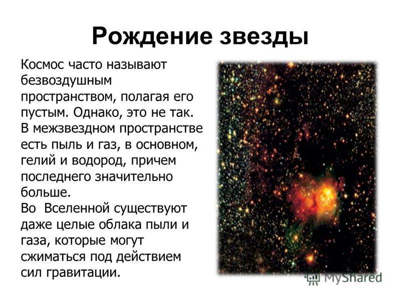 Рождение звезды Космос часто называют безвоздушным пространством, полагая его пустым. Однако, это не так. В межзвездном пространстве есть пыль и газ, в основном, гелий и водород, причем последнего значительно больше. Во Вселенной существуют даже целы