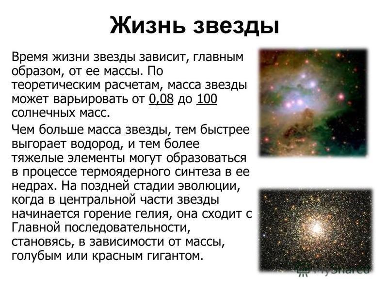 Время жизни звезды зависит, главным образом, от ее массы. По теоретическим расчетам, масса звезды может варьировать от 0,08 до 100 солнечных масс. Чем больше масса звезды, тем быстрее выгорает водород, и тем более тяжелые элементы могут образоваться