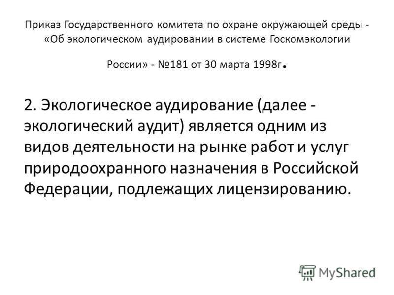 Приказ Государственного комитета по охране окружающей среды - «Об экологическом аудировании в системе Госкомэкологии России» - 181 от 30 марта 1998 г. 2. Экологическое аудирование (далее - экологический аудит) является одним из видов деятельности на