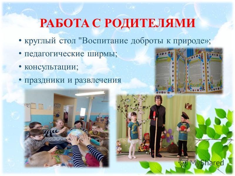 РАБОТА С РОДИТЕЛЯМИ круглый стол Воспитание доброты к природе»; педагогические ширмы; консультации; праздники и развлечения