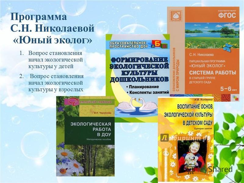 Программа С.Н. Николаевой «Юный эколог» 1. Вопрос становления начал экологической культуры у детей 2. Вопрос становления начал экологической культуры у взрослых