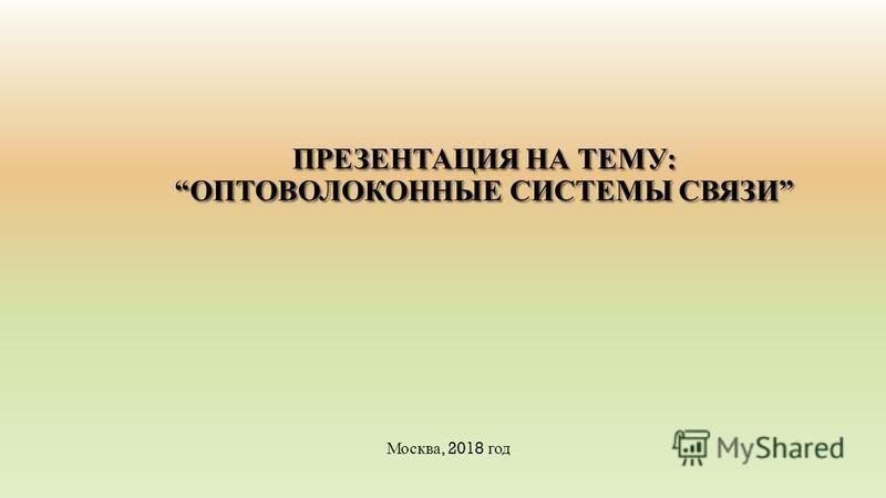 ПРЕЗЕНТАЦИЯ НА ТЕМУ:ОПТОВОЛОКОННЫЕ СИСТЕМЫ СВЯЗИ Москва, 2018 год