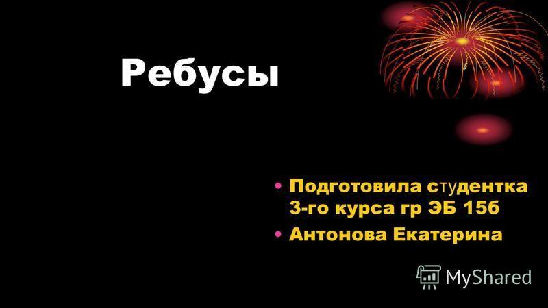 Ребусы Подготовила студентка 3-го курса гр ЭБ 15 б Антонова Екатерина
