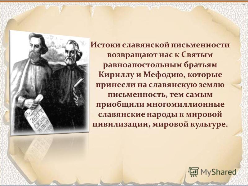 Истоки славянской письменности возвращают нас к Святым равноапостольным братьям Кириллу и Мефодию, которые принесли на славянскую землю письменность, тем самым приобщили многомиллионные славянские народы к мировой цивилизации, мировой культуре.
