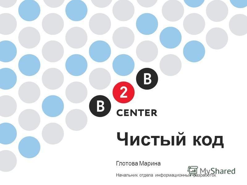 Чистый код Глотова Марина Начальник отдела информационных разработок