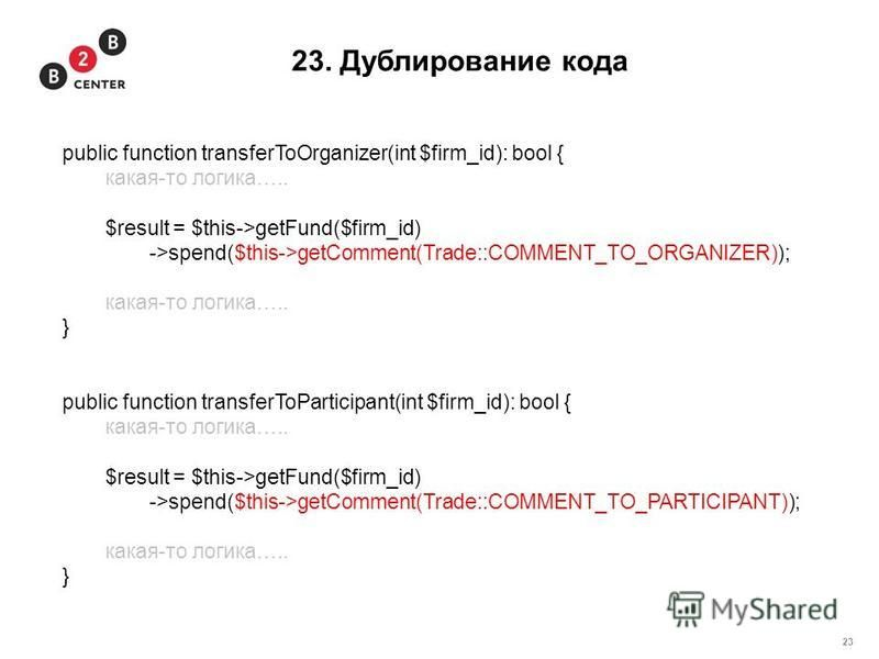 23 23. Дублирование кода public function transferToOrganizer(int $firm_id): bool { какая-то логика….. $result = $this->getFund($firm_id) ->spend($this->getComment(Trade::COMMENT_TO_ORGANIZER)); какая-то логика….. } public function transferToParticipa