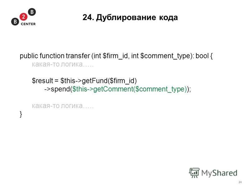 24 24. Дублирование кода public function transfer (int $firm_id, int $comment_type): bool { какая-то логика….. $result = $this->getFund($firm_id) ->spend($this->getComment($comment_type)); какая-то логика….. }