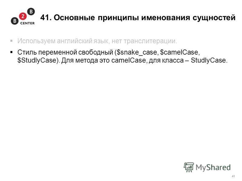 41 41. Основные принципы именования сущностей Используем английский язык, нет транслитерации. Стиль переменной свободный ($snake_case, $camelCase, $StudlyCase). Для метода это camelCase, для класса – StudlyCase.