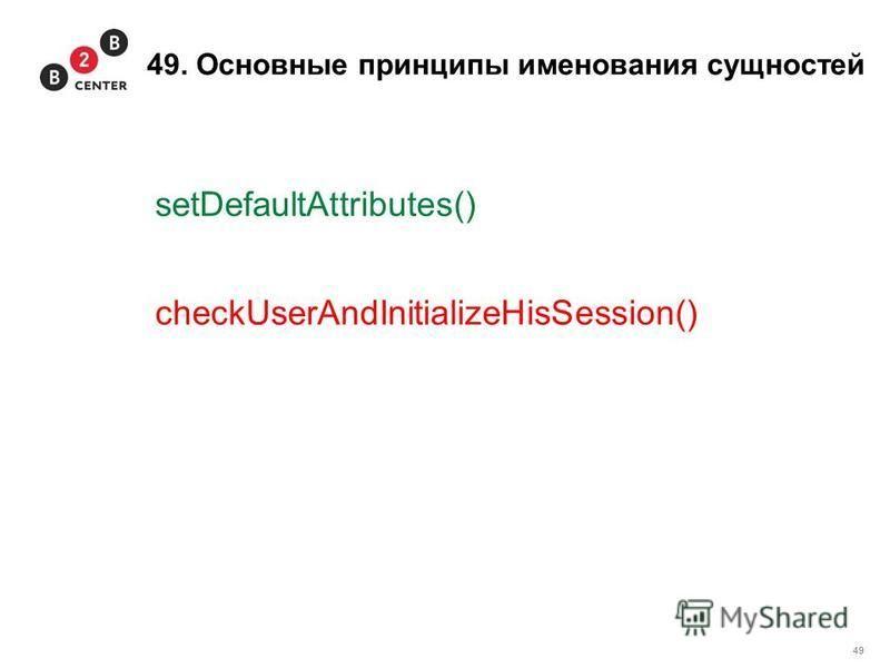 49 49. Основные принципы именования сущностей setDefaultAttributes() checkUserAndInitializeHisSession()