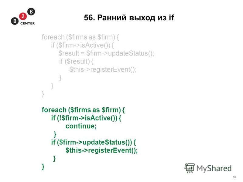 56 56. Ранний выход из if foreach ($firms as $firm) { if ($firm->isActive()) { $result = $firm->updateStatus(); if ($result) { $this->registerEvent(); } foreach ($firms as $firm) { if (!$firm->isActive()) { continue; } if ($firm->updateStatus()) { $t