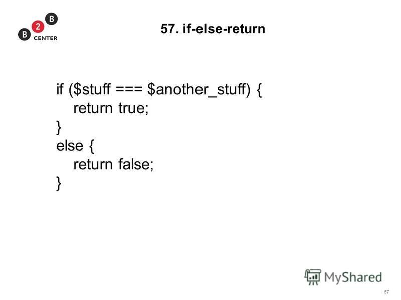 57 57. if-else-return if ($stuff === $another_stuff) { return true; } else { return false; }
