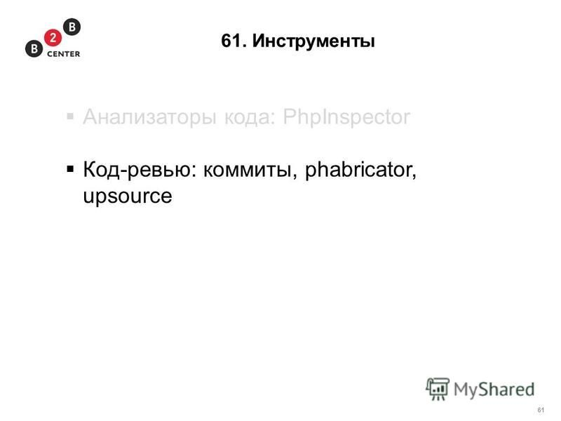 61 61. Инструменты Анализаторы кода: PhpInspector Код-ревью: коммиты, phabricator, upsource
