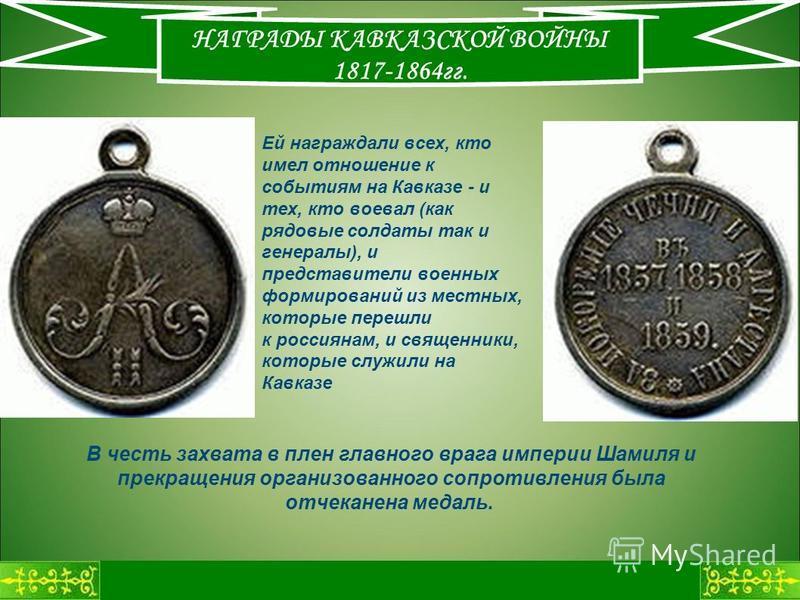 НАГРАДЫ КАВКАЗСКОЙ ВОЙНЫ 1817-1864 гг. В честь захвата в плен главного врага империи Шамиля и прекращения организованного сопротивления была отчеканена медаль. Ей награждали всех, кто имел отношение к событиям на Кавказе - и тех, кто воевал (как рядо