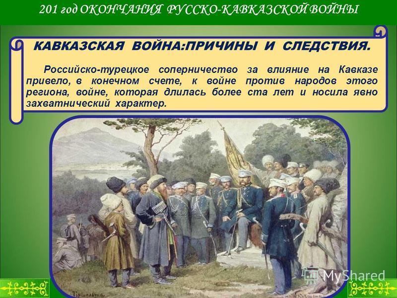 КАВКАЗСКАЯ ВОЙНА:ПРИЧИНЫ И СЛЕДСТВИЯ. Российско-турецкое соперничество за влияние на Кавказе привело, в конечном счете, к войне против народов этого региона, войне, которая длилась более ста лет и носила явно захватнический характер. 201 год ОКОНЧАНИ