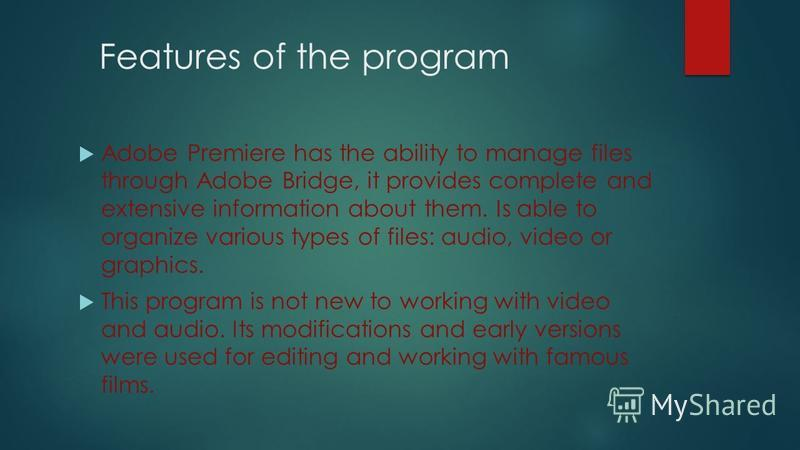 Features of the program Adobe Premiere has the ability to manage files through Adobe Bridge, it provides complete and extensive information about them. Is able to organize various types of files: audio, video or graphics. This program is not new to w