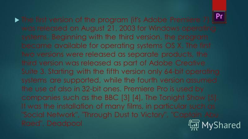 The first version of the program (it's Adobe Premiere 7) was released on August 21, 2003 for Windows operating systems. Beginning with the third version, the program became available for operating systems OS X. The first two versions were released as
