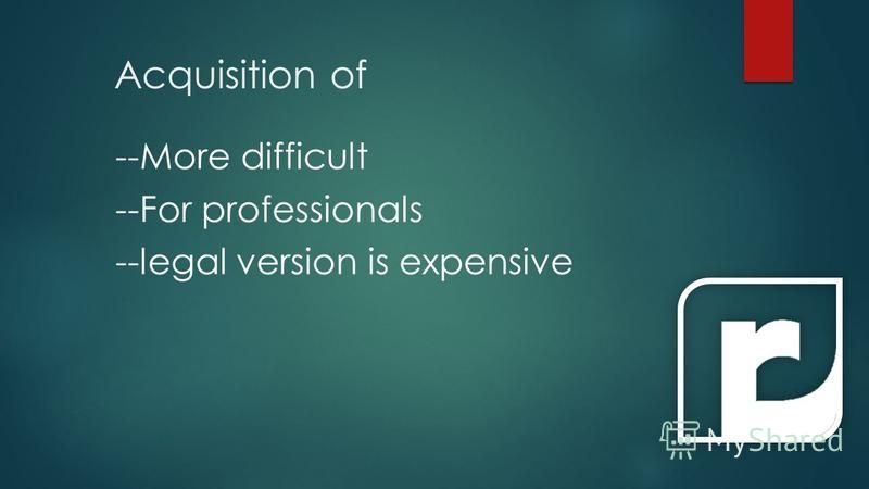 Acquisition of --More difficult --For professionals --legal version is expensive