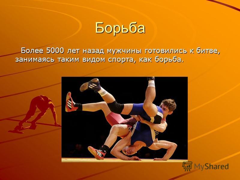 Борьба Более 5000 лет назад мужчины готовились к битве, занимаясь таким видом спорта, как борьба. Более 5000 лет назад мужчины готовились к битве, занимаясь таким видом спорта, как борьба.
