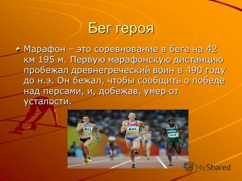 Бег героя Марафон – это соревнование в беге на 42 км 195 м. Первую марафонскую дистанцию пробежал древнегреческий воин в 490 году до н.э. Он бежал, чтобы сообщить о победе над персами, и, добежав, умер от усталости.