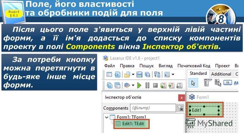 8 Поле, його властивості та обробники подій для поля Розділ 6 § 6.1 Після цього поле з'явиться у верхній лівій частині форми, а її ім'я додасться до списку компонентів проекту в полі Components вікна Інспектор об'єктів. За потреби кнопку можна перетя