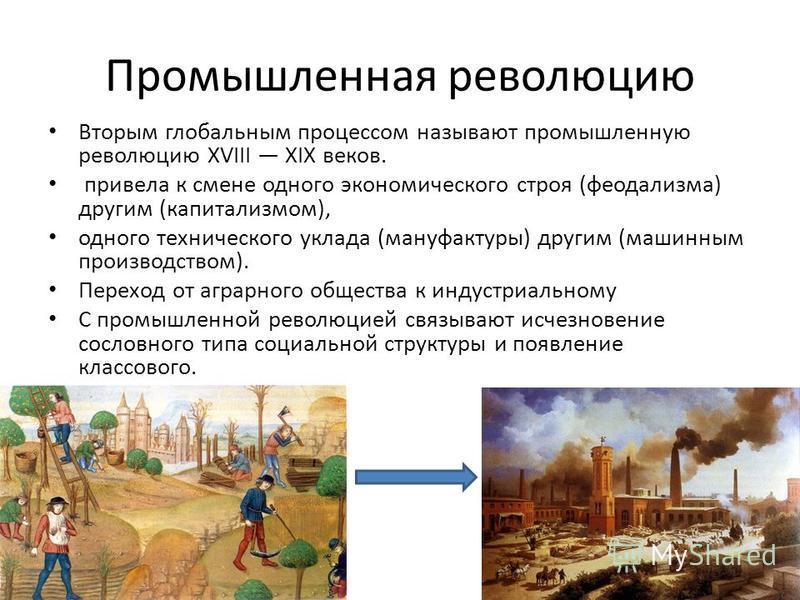 Промышленная революцию Вторым глобальным процессом называют промышленную революцию XVIII XIX веков. привела к смене одного экономического строя (феодализма) другим (капитализмом), одного технического уклада (мануфактуры) другим (машинным производство