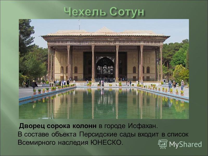 Дворец сорока колонн в городе Исфахан. В составе объекта Персидские сады входит в список Всемирного наследия ЮНЕСКО.