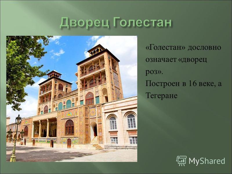 « Голестан » дословно означает « дворец роз ». Построен в 16 веке, а Тегеране