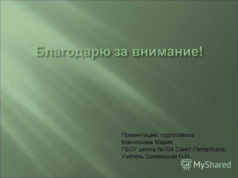 Презентацию подготовила Манжосова Мария, ГБОУ школа 104 Санкт-Петербурга. Учитель Шиженская Н.Н.