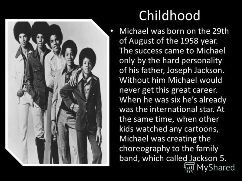 Michael Joseph Jackson was an American singer, songwriter, and dancer. Dubbed the