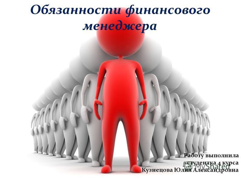 Обязанности финансового менеджера Работу выполнила студентка 4 курса Кузнецова Юлия Александровна