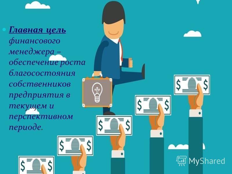 Главная цель финансового менеджера – обеспечение роста благосостояния собственников предприятия в текущем и перспективном периоде.